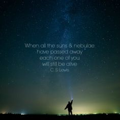 """""""When all the suns and nebulae have passed away, each one of you will still be alive."""" - C. S. Lewis"""