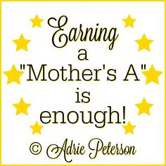 "I created this for my blog post, ""A Mother's A."" We must remember the great value in mothering and never become discouraged in our efforts to raise our children well! :)"