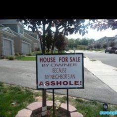 OMG I need this sign if we move before they do! Bad neighbors, a majority of people have them. So how do you deal with bad neighbors? Here are some suggestions to resolve this bad neighbor issue. Real Estate Ads, Real Estate Signs, Real Estate Humor, Funny Street Signs, Funny Signs, Bad Neighbors, Annoying Neighbors, The Neighbor, Neighbor Quotes