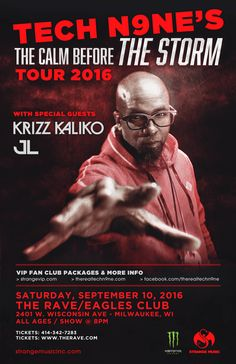 The Calm Before The Storm Tour TECH N9NE  with Krizz Kaliko, JL  Saturday, September 10, 2016 at 8pm  (doors scheduled to open at 6pm)  The Rave/Eagles Club - Milwaukee WI  All Ages to enter / 21+ to drink