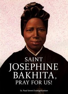 """Thought for the Day – 8 February  At her canonisation ceremony on October 1, 2000, Pope John Paul II said of St. Josephine: """"In today's world, countless women continue to be victimized, even in developed modern societies.   In St. Josephine Bakhita we find a shining advocate of ......."""