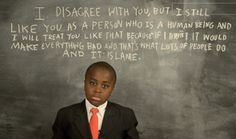 """I disagree with you but I still like you as a person who is a human being and I will treat you like that because if I didn't it would make everything bad and that's what lots of people do and it is lame."" - Kid President."