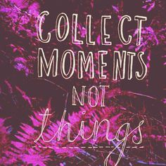 Collect moments, not things - also a good financial outlook because one is more fulfilled by happy memories and experiences than buying items.