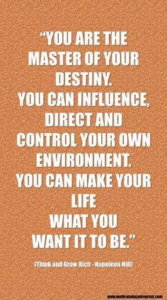"""""""You are the master of your destiny. You can influence, direct and control your own environment. You can make your life what you want it to be.""""  Napoleon Hill 