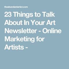 23 Things to Talk About In Your Art Newsletter - Online Marketing for Artists -