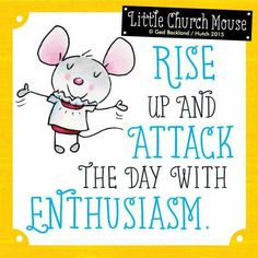 ♥ Rise up and Attack the day with Enthusiasm...Little Church Mouse 12 July 2015 ♥
