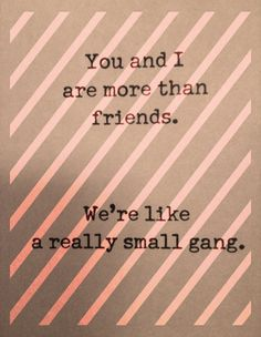 we're like a really small gang :: cocokelley love this Great Quotes, Quotes To Live By, Me Quotes, Funny Quotes, Inspirational Quotes, Qoutes, Serendipity, Cool Words, Wise Words