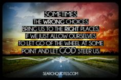 Sometimes the wrong choices bring us to the right places, if we just allow ourselves to let go of the wheel at some point and let God steer us.