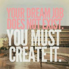 Your dream job doesn't exist. You must create it. Booyah.
