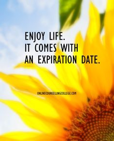 """Enjoy life. It comes with an expiration date."" Self improvement and counseling quotes. Created and posted by the Online Counselling College."