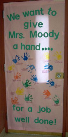 Teacher Appreciation door decoration. I think to make it more of a surprise I will trace each child's hand on card stock, then cut them out and have them write their messages on the hand. For Mrs. W