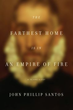The Farthest Home Is in an Empire of Fire - John Phillip Santos