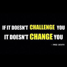 If it doesn't challenge you it doesn't change you. Quote from Fred Devito. #Challenge #Motivation #Change