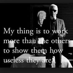 My thing is to work more than the others to show them how useless they are.