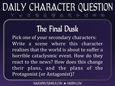 ★ Daily Character Question ★  The Final Dusk Pick one of your secondary characters: Write a scene where this character realizes that the world is about to suffer a horrible cataclysmic event. How do they react to the news? How does this change their plans, and the plans of the Protagonist (or Antagonist)?  Any work you create based off this prompt belongs to you, no sourcing is necessary though it would be really appreciated! And don't forget to tag maxkirin (or tweet @MistreKirin), so that…