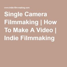 Single Camera Filmmaking   How To Make A Video   Indie Filmmaking