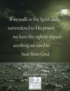 If we walk in the Spirit daily,surrendered to His power,we have the right to expectanything we need tohear from God. — Charles Stanley