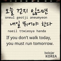 Korean proverb 오늘 걷지 않으면 내일 뛰어야한다 -- If you don't walk today, you must run tomorrow. Go for that first step!