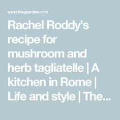 Rachel Roddy's recipe for mushroom and herb tagliatelle | A kitchen in Rome | Life and style | The Guardian