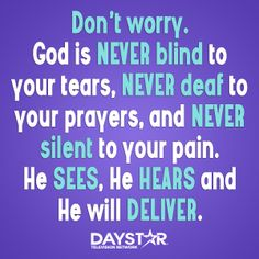 Don't worry. God is NEVER blind to your tears, NEVER deaf to your prayers, and NEVER silent to your pain. He SEES, He HEARS and He will DELIVER. [Daystar.com]