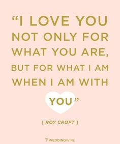 I love you not only for what you are but for what I am when I am wit