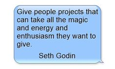Give people projects that can take all the magic and energy and enthusiasm they want to give.