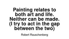 Read more Robert Rauschenberg quotes at wiktrest.com. Painting relates to both art and life. Neither can be made. (I try to act in the gap between the two)