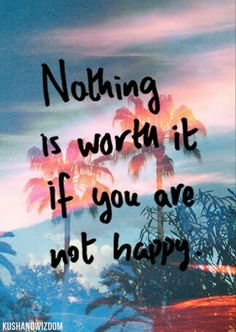 Nothing is worth it if you are not happy