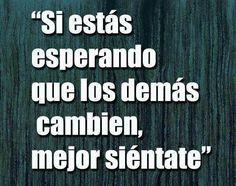María Esther Segura.  Las personas no cambiarán por que tu lo quieras, tendrás que cambiar tu para que algo distinto suceda.  #coaching #mujer #ReinventateMujer