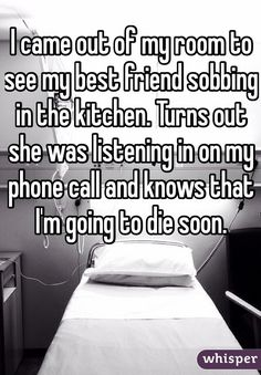 I came out of my room to see my best friend sobbing in the kitchen. Turns out she was listening in on my phone call and knows that I'm going to die soon. Sometimes whisper fills me with hope, other times drowns me in tears Stories That Will Make You Cry, Sad Love Stories, Touching Stories, Cute Stories, Sweet Stories, Cute Quotes, Sad Quotes, Inspirational Quotes, Music Quotes