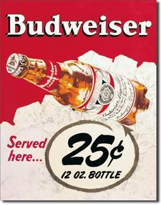 Budweiser 25 Cent Tin Sign features a Budweiser bottle and the saying served here 25 cents for a 12oz bottle. Those days have been gone for about 25 years or more. Vintage Budweiser 25 Cent Tin Sign R