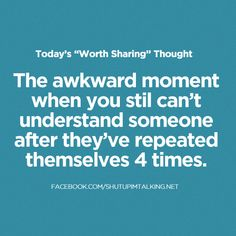 The awkward moment when you still can't understand someone after they've repeated themselves 4 times.