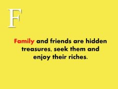 #Family and #friends are hidden #treasures, seek them and #enjoy their #riches.