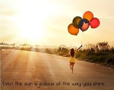 Even the sun is jealous of the way you shine