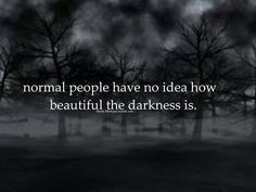 Normal people have no idea how beautiful the darkness is.