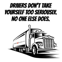 Drivers don't take yourself too seriously. No one else does.  #Trucking #Truckers #TruckDrivers