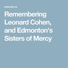Remembering Leonard Cohen, and Edmonton's Sisters of Mercy