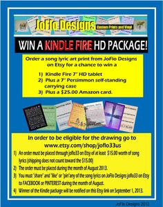 "Win a  KINDLE FIRE HD Package by joflo33us on Etsy, Purchase an 11 X 14 song lyric art during August and ""pin"", ""share"" or ""like"" on Pinterest or Facebook will be entered into a chance to win a KINDLE FIRE HD package.  See flyer for details and go to site.  The songs fit into a standard 11 X 14 frame and make a great engagement, wedding, anniversary, first dance, daddy dance, memory of a loved one or a sports events.  So, just check out the songs and maybe you will win a KINDLE FIRE HD…"