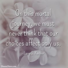 On this mortal journey, we must never think that our choices affect only us. #ElderKacher   #ldsconf