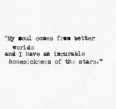 My soul comes from better worlds and I have an incurable homesickness of the stars.