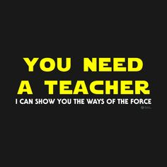 """Awesome 'You+Need+a+Teacher+-+Star+Wars+Quotes' design on TeePublic! - """"You need a teacher! I can show you the ways of The Force!"""" - Kylo Ren tries to convert Rey over to the dark side in Star Wars: Episode VII - The Force Awakens (SciFi Tshirts)"""