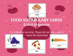 Yummy, Yummy in the tummy!   Here are 44 food vocabulary picture cards to use in therapy. The following vocabulary is included: pancakes, bacon, donut, cereal, egg, muffin, cinnamon roll, jelly toast, hamburger, nachos, yogurt, pie, peanut butter and jelly sandwich, taco, grilled cheese sandwich, hotdog, pizza, chicken, macaroni & cheese, spaghetti and meatballs, potato chips, popcorn, french fries, pretzel, chocolate chip cookie, chocolate candy bar, cake, cupcake, ice cream cone, popsi...