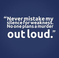 Never mistake my silence for weakness. No one plans a murder out loud. #funny