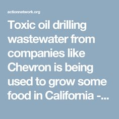 Toxic oil drilling wastewater from companies like Chevron is being used to grow some food in California - food that is sold in grocery stores across the country!  The wastewater contains chemicals used in fossil fuel extraction, including some that are linked to cancer and reproductive harm, such as ethylbenzene and toluene.  This practice threatens the safety of our children and the adults who eat this food, the farm workers who irrigate and pick the crops, and the environment.