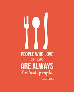"Julia Child's quote: ""People who love to eat are always the best people"" print."