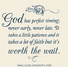 God has perfect timing; never early, never late. It takes a little patience and it takes a lot of faith but it's worth the wait. photo godhasperfecttimingcopy.jpg
