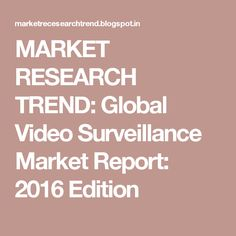 MARKET RESEARCH TREND: Global Video Surveillance Market Report: 2016 Edition