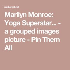 Marilyn Monroe: Yoga Superstar... - a grouped images picture - Pin Them All