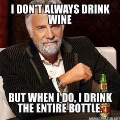 I don't always drink wine but when I do I drink the entire bottle.....