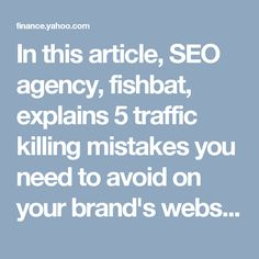 In this article, SEO agency, fishbat, explains 5 traffic killing mistakes you need to avoid on your brand's website.